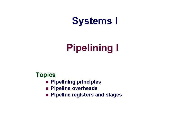 Systems I Pipelining I Topics n n n Pipelining principles Pipeline overheads Pipeline registers