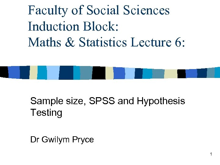 Faculty of Social Sciences Induction Block: Maths & Statistics Lecture 6: Sample size, SPSS
