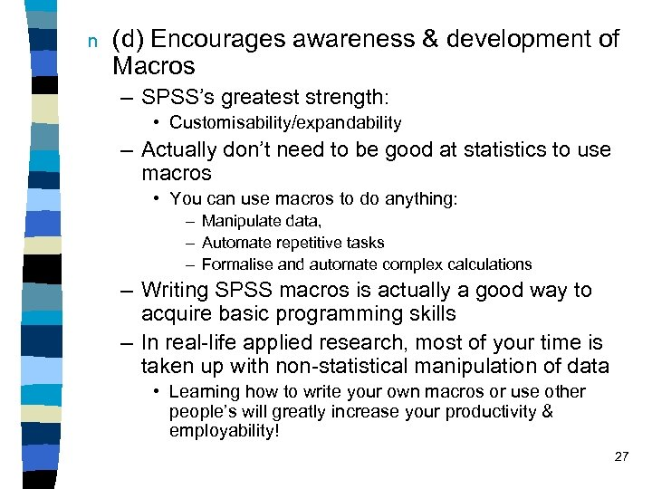 n (d) Encourages awareness & development of Macros – SPSS's greatest strength: • Customisability/expandability