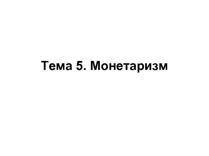 Тема 5. Монетаризм