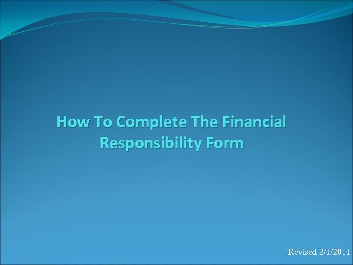 How To Complete The Financial Responsibility Form Revised 2/1/2011