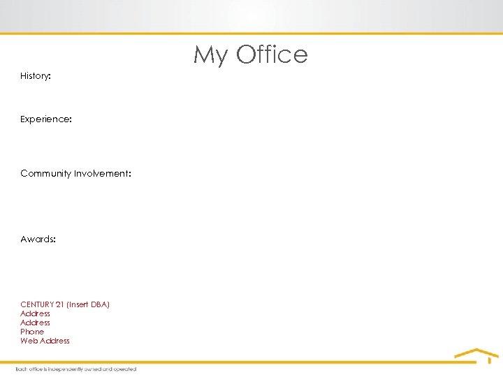 My Office History: Experience: Community Involvement: Awards: CENTURY 21 (Insert DBA) Address Phone Web