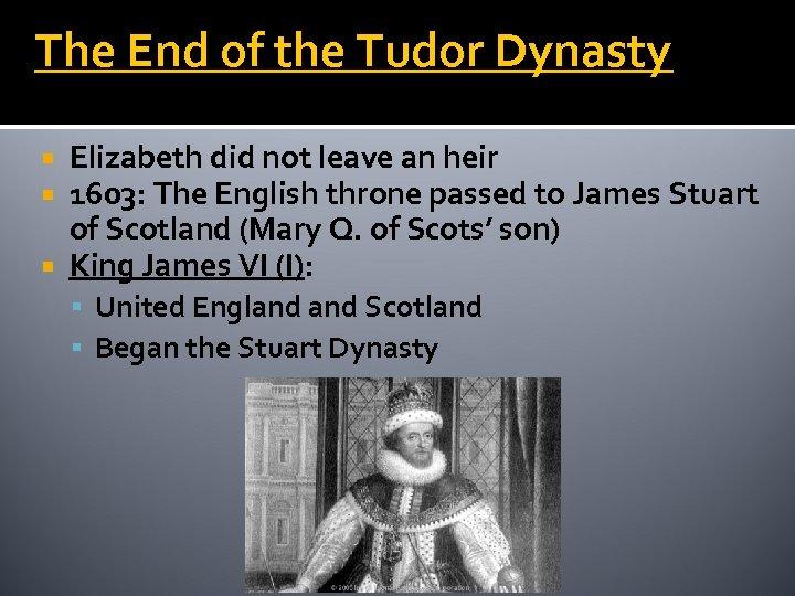 The End of the Tudor Dynasty Elizabeth did not leave an heir 1603: The