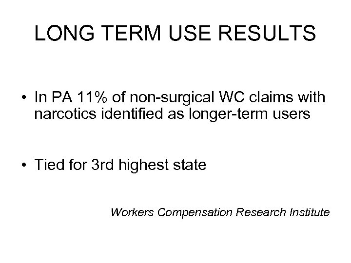 LONG TERM USE RESULTS • In PA 11% of non-surgical WC claims with narcotics
