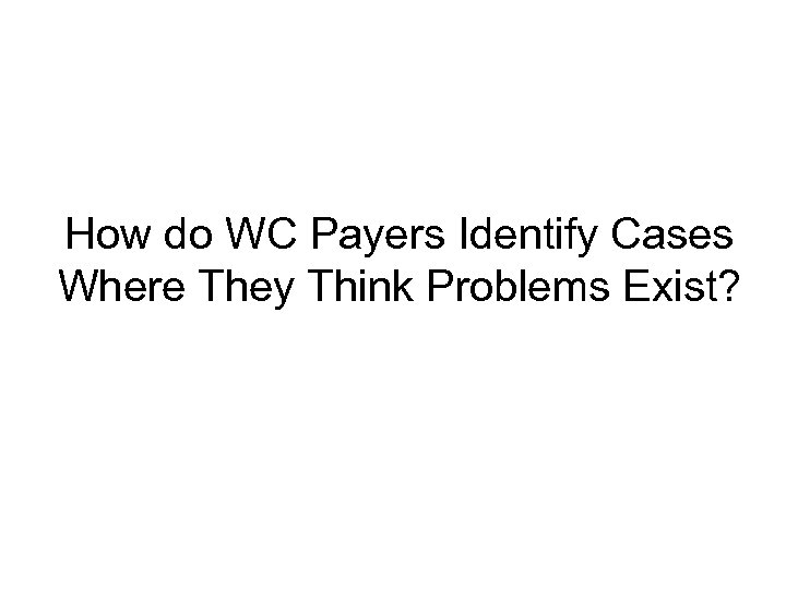 How do WC Payers Identify Cases Where They Think Problems Exist?
