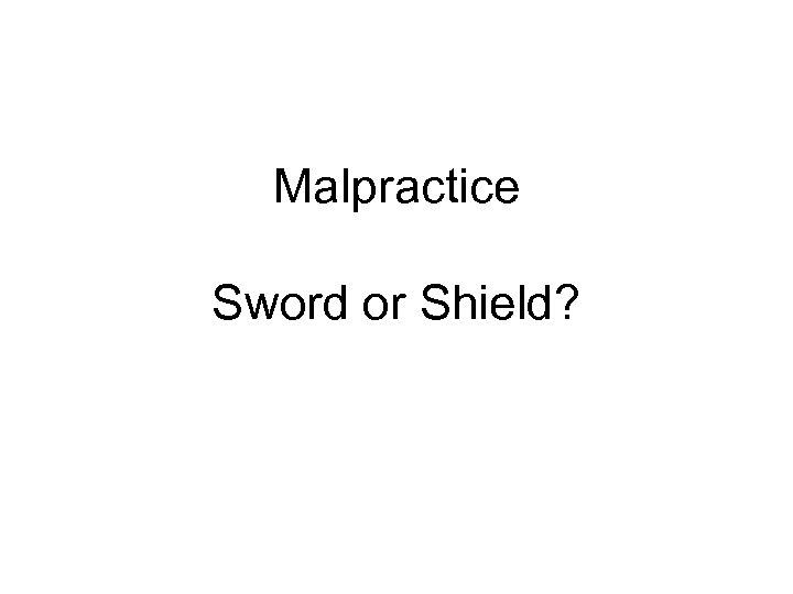 Malpractice Sword or Shield?