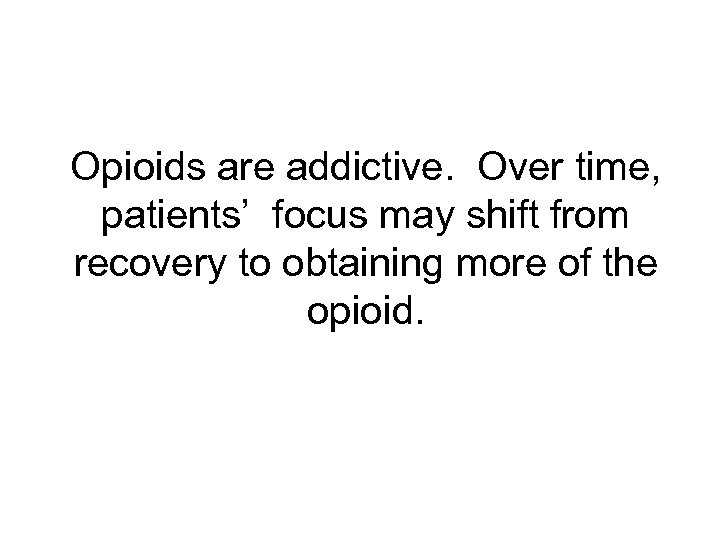 Opioids are addictive. Over time, patients' focus may shift from recovery to obtaining more