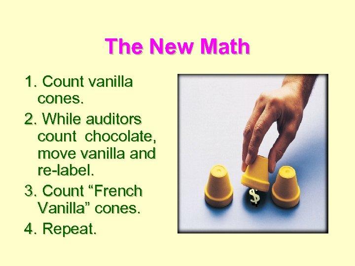 The New Math 1. Count vanilla cones. 2. While auditors count chocolate, move vanilla
