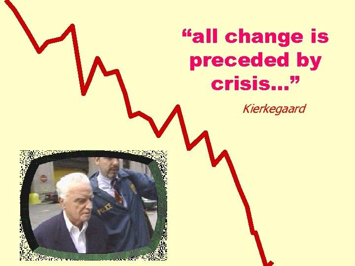 """all change is preceded by crisis…"" Kierkegaard"