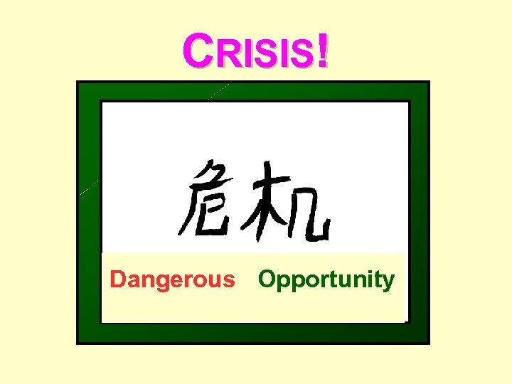 CRISIS! Dangerous Opportunity