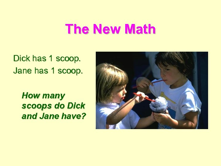 The New Math Dick has 1 scoop. Jane has 1 scoop. How many scoops