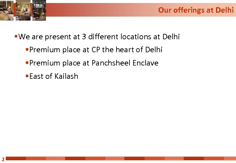 Our offerings at Delhi § We are present at 3 different locations at Delhi