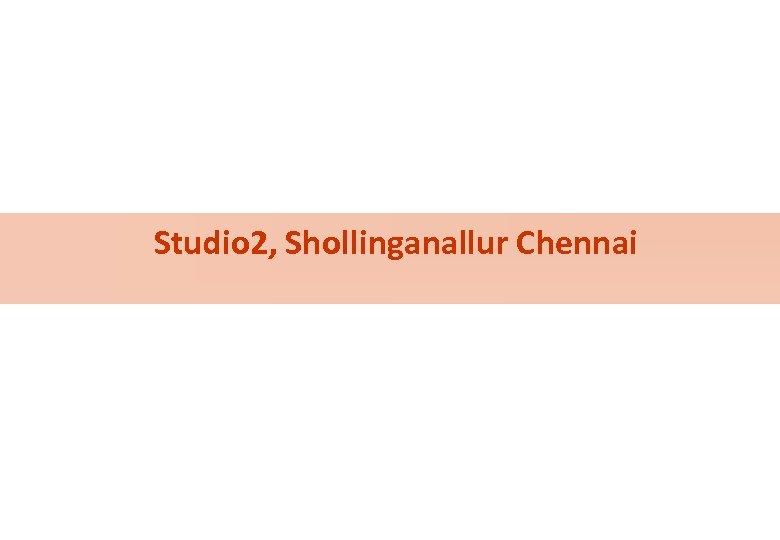 Studio 2, Shollinganallur Chennai