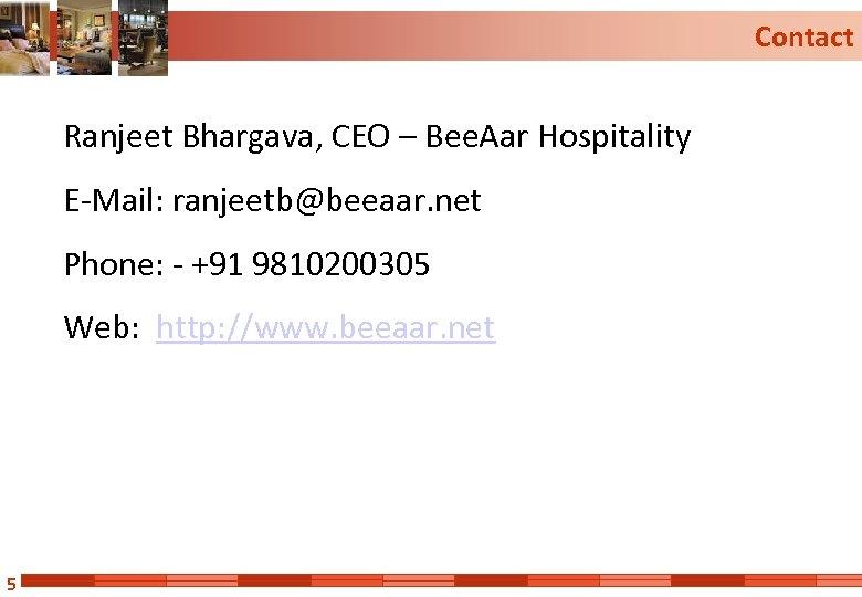 Contact Ranjeet Bhargava, CEO – Bee. Aar Hospitality E-Mail: ranjeetb@beeaar. net Phone: - +91