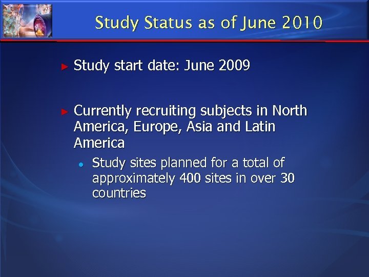 Study Status as of June 2010 ► Study start date: June 2009 ► Currently