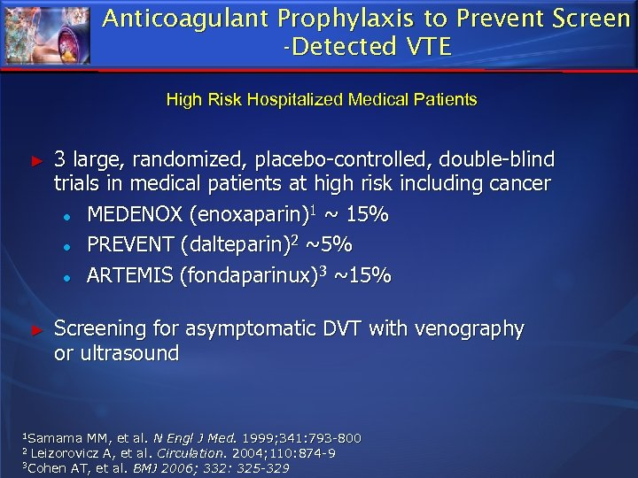 Anticoagulant Prophylaxis to Prevent Screen -Detected VTE High Risk Hospitalized Medical Patients ► 3