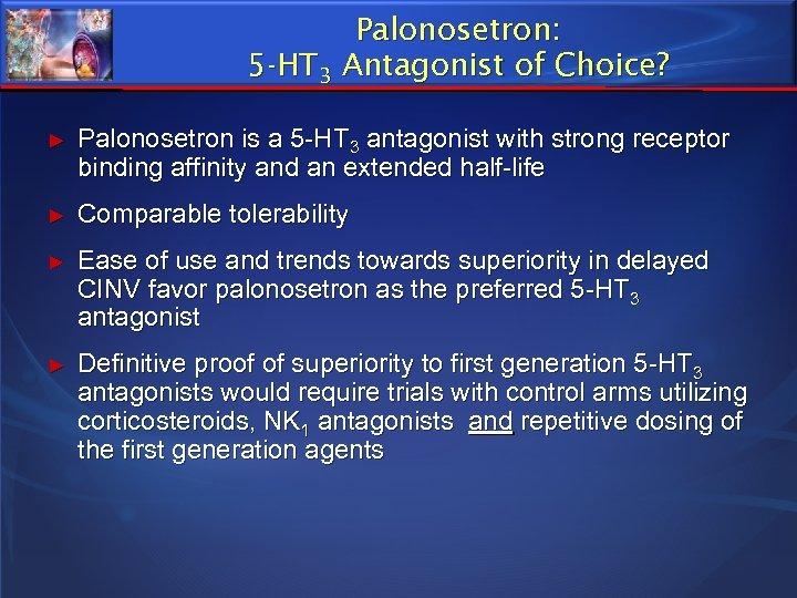 Palonosetron: 5 -HT 3 Antagonist of Choice? ► Palonosetron is a 5 -HT 3