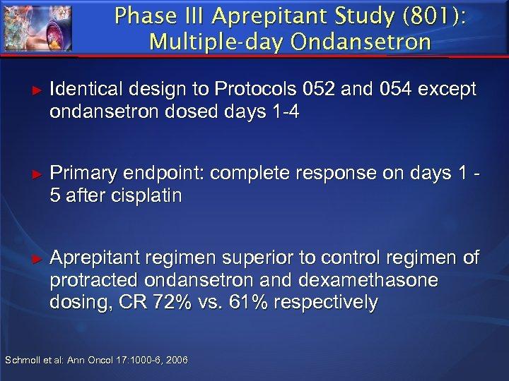 Phase III Aprepitant Study (801): Multiple-day Ondansetron ► Identical design to Protocols 052 and