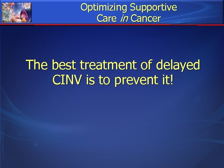 Optimizing Supportive Care in Cancer The best treatment of delayed CINV is to prevent