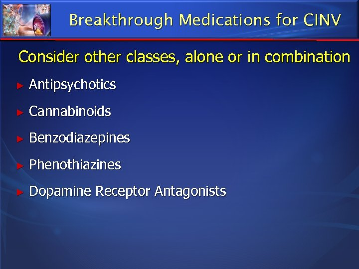 Breakthrough Medications for CINV Consider other classes, alone or in combination ► Antipsychotics ►