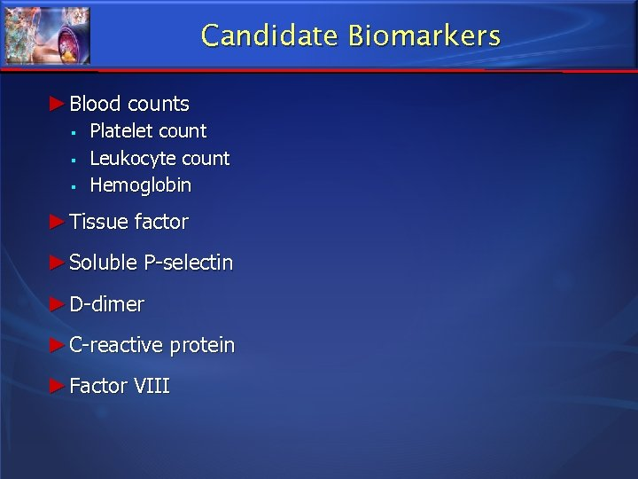 Candidate Biomarkers ► Blood counts Platelet count Leukocyte count Hemoglobin ► Tissue factor ►