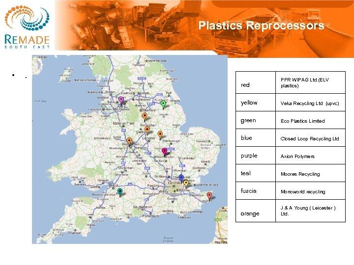Plastics Reprocessors • . red PPR WIPAG Ltd (ELV plastics) yellow Veka Recycling Ltd