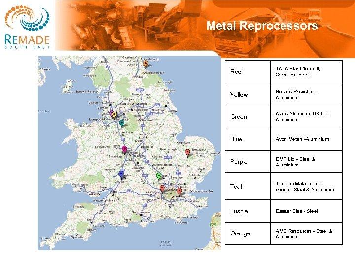 Metal Reprocessors Red TATA Steel (formally CORUS)- Steel Yellow Novelis Recycling Aluminium Green Aleris