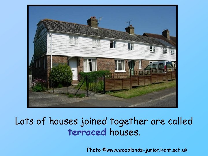 Lots of houses joined together are called terraced houses. Photo ©www. woodlands-junior. kent. sch.