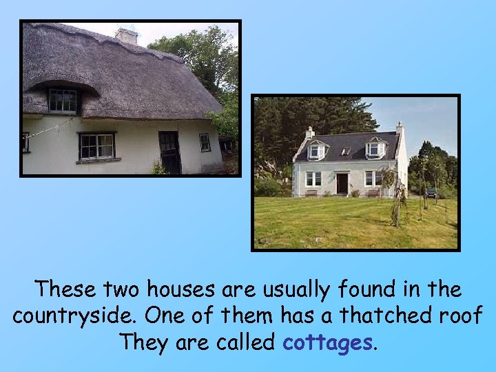 These two houses are usually found in the countryside. One of them has a