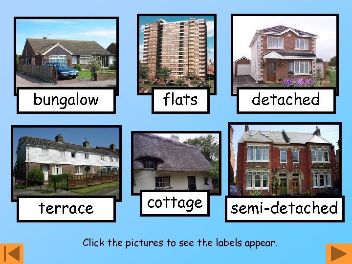 bungalow terrace flats cottage detached semi-detached Click the pictures to see the labels appear.