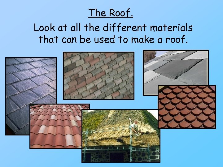 The Roof. Look at all the different materials that can be used to make