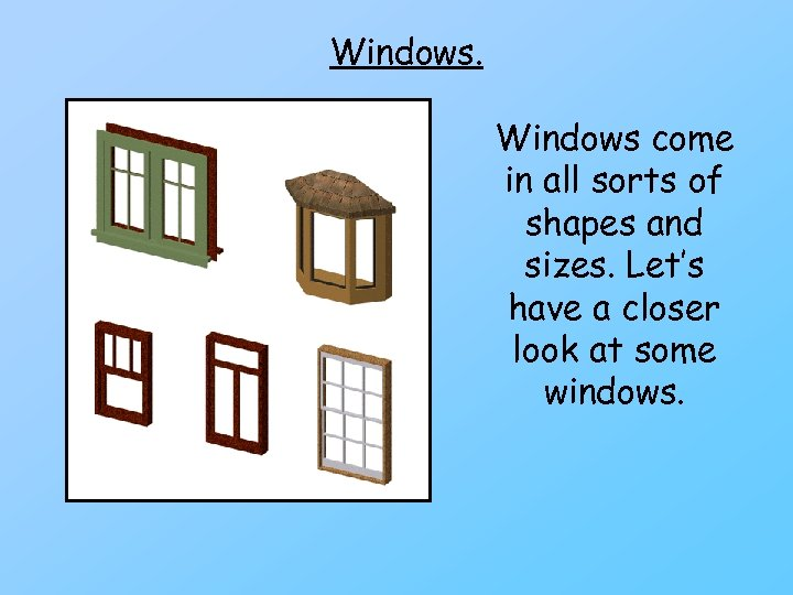 Windows come in all sorts of shapes and sizes. Let's have a closer look