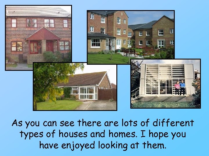 As you can see there are lots of different types of houses and homes.