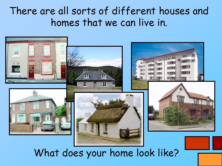 There all sorts of different houses and homes that we can live in. What