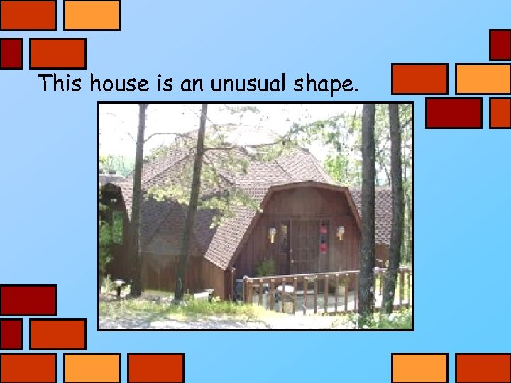 This house is an unusual shape.