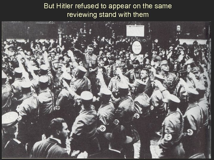 But Hitler refused to appear on the same reviewing stand with them