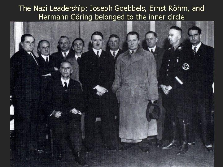 The Nazi Leadership: Joseph Goebbels, Ernst Röhm, and Hermann Göring belonged to the inner