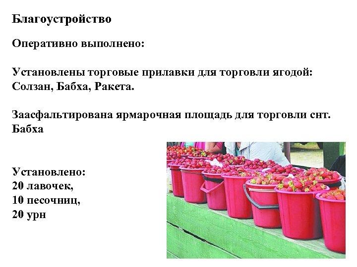 Благоустройство Оперативно выполнено: Установлены торговые прилавки для торговли ягодой: Солзан, Бабха, Ракета. Заасфальтирована ярмарочная