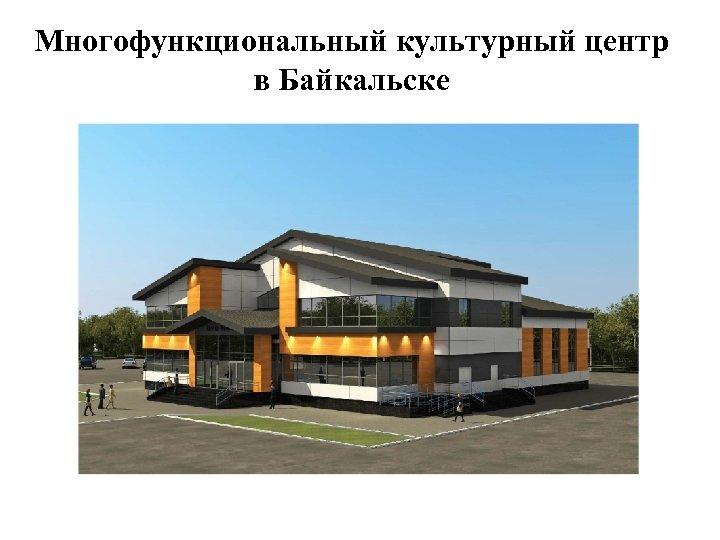 Многофункциональный культурный центр в Байкальске