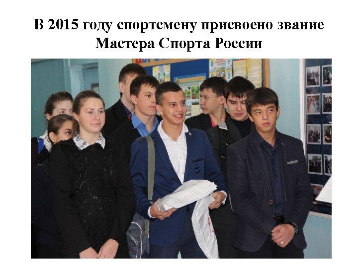 В 2015 году спортсмену присвоено звание Мастера Спорта России