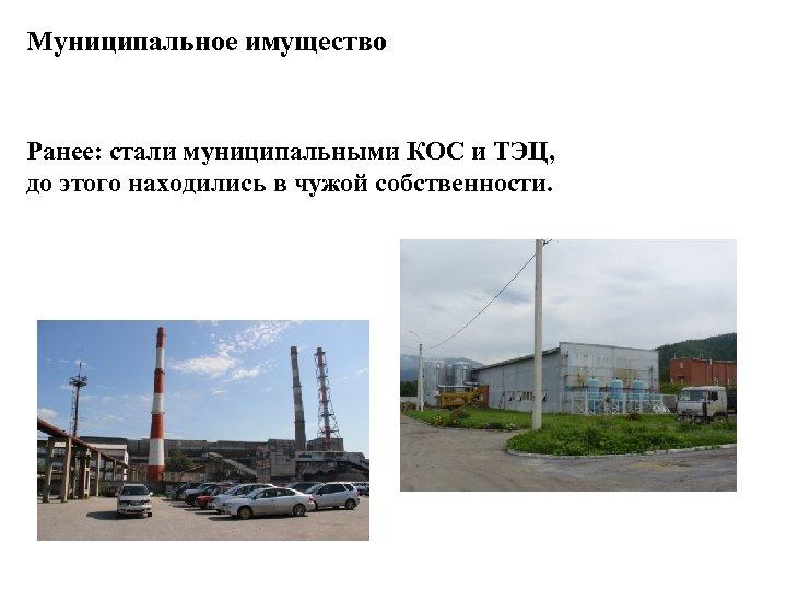 Муниципальное имущество Ранее: стали муниципальными КОС и ТЭЦ, до этого находились в чужой собственности.