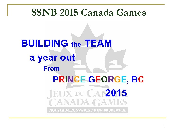 SSNB 2015 Canada Games BUILDING the TEAM a year out From PRINCE GEORGE, BC