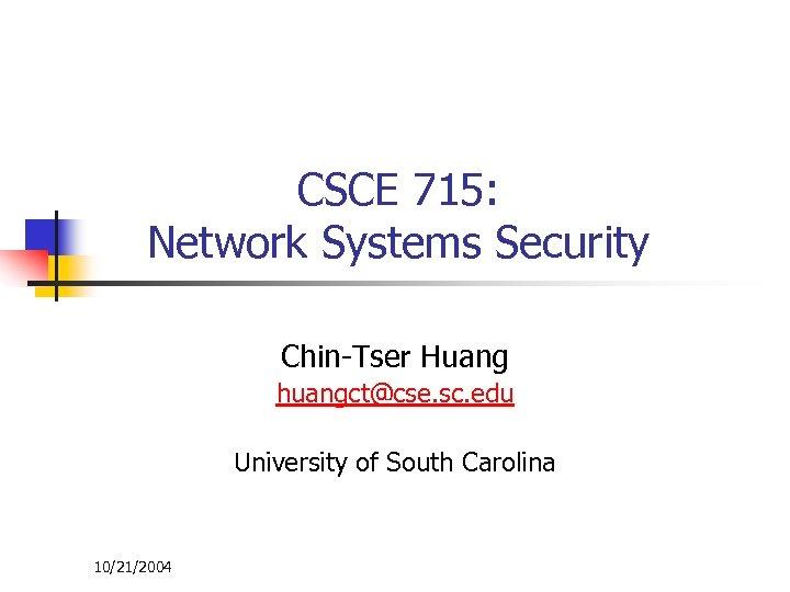 CSCE 715: Network Systems Security Chin-Tser Huang huangct@cse. sc. edu University of South Carolina