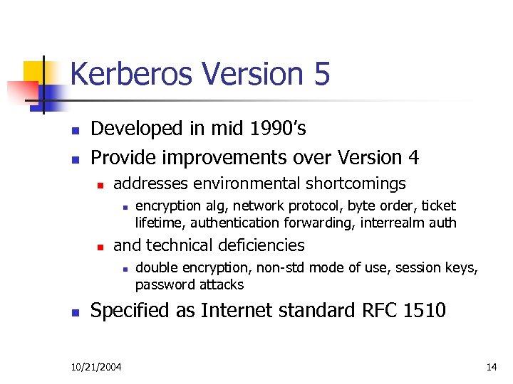 Kerberos Version 5 n n Developed in mid 1990's Provide improvements over Version 4