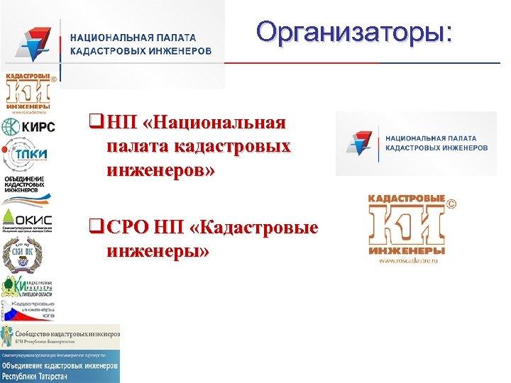 Организаторы: q НП «Национальная палата кадастровых инженеров» q СРО НП «Кадастровые инженеры»