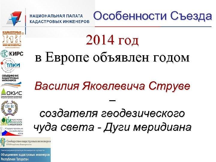 Особенности Съезда 2014 год в Европе объявлен годом Василия Яковлевича Струве – создателя геодезического