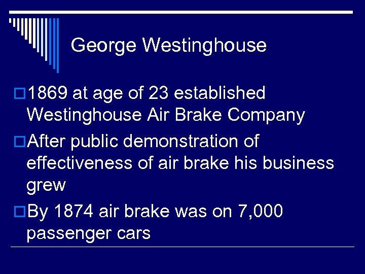 George Westinghouse o 1869 at age of 23 established Westinghouse Air Brake Company o.