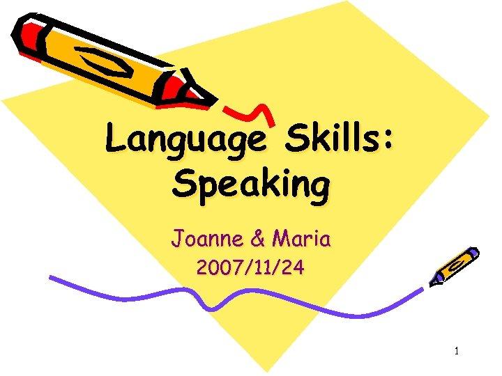 Language Skills: Speaking Joanne & Maria 2007/11/24 1