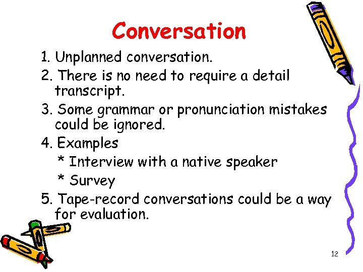 Conversation 1. Unplanned conversation. 2. There is no need to require a detail transcript.