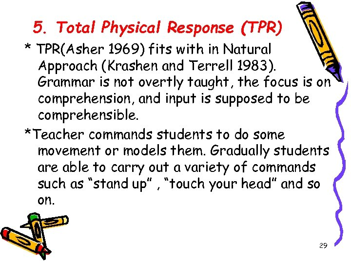5. Total Physical Response (TPR) * TPR(Asher 1969) fits with in Natural Approach (Krashen
